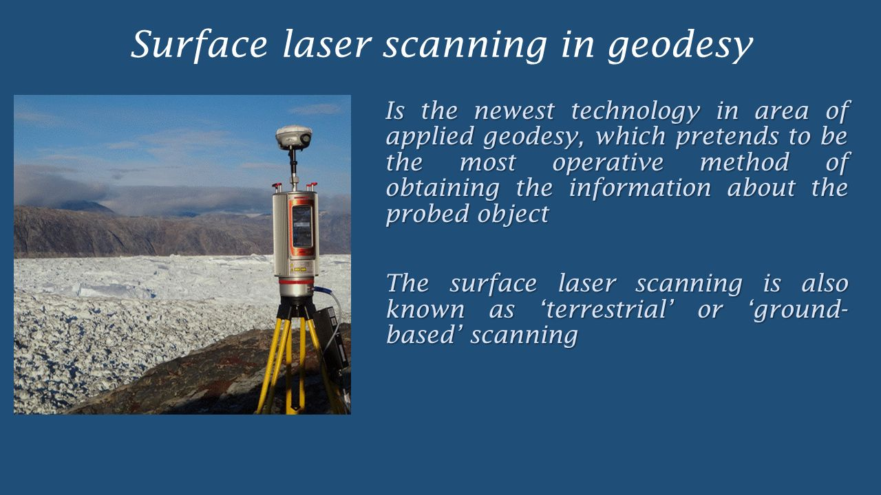 Surface laser scanning in geodesy Is the newest technology in area of applied geodesy, which pretends to be the most operative method of obtaining the information about the probed object The surface laser scanning is also known as 'terrestrial' or 'ground- based' scanning